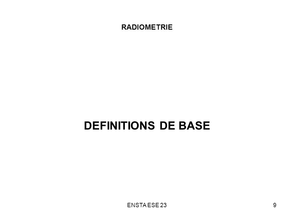 ENSTA ESE 2310 RADIOMETRIE / PHOTOMETRIE Définitions : photométrie = caractérisation des rayonnements perceptibles par lœil humain radiométrie : caractérisation des rayonnements électromagnétiques (X, UV, Visible, IR, radar,…) par extension, « photométrie » recouvre maintenant lensemble du domaine optique Radiométrie / photométrie Optique géométrique (rayons lumineux photons) + ondulatoire (interférences, diffraction)