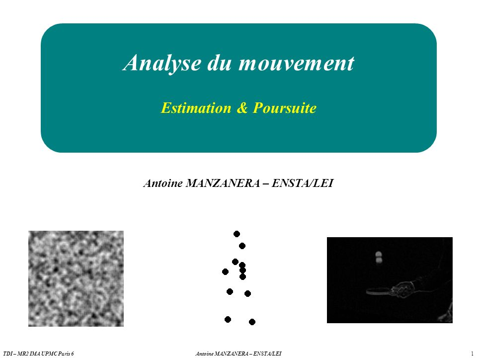1 Antoine MANZANERA – ENSTA/LEITDI – MR2 IMA UPMC Paris 6 Analyse du mouvement Antoine MANZANERA – ENSTA/LEI Estimation & Poursuite