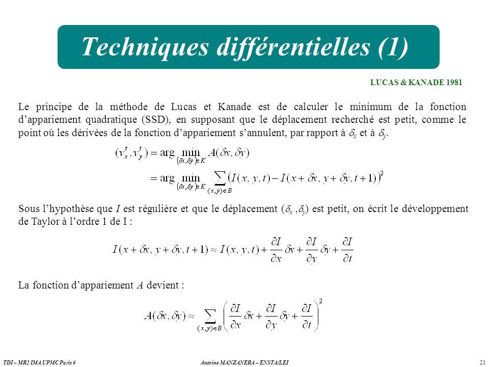 21 Antoine MANZANERA – ENSTA/LEITDI – MR2 IMA UPMC Paris 6 Techniques différentielles (1) LUCAS & KANADE 1981 Le principe de la méthode de Lucas et Kanade est de calculer le minimum de la fonction dappariement quadratique (SSD), en supposant que le déplacement recherché est petit, comme le point où les dérivées de la fonction dappariement sannulent, par rapport à x et à y.