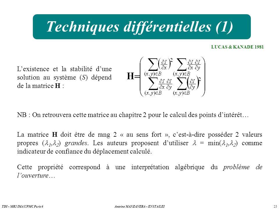23 Antoine MANZANERA – ENSTA/LEITDI – MR2 IMA UPMC Paris 6 Techniques différentielles (1) LUCAS & KANADE 1981 Lexistence et la stabilité dune solution au système (S) dépend de la matrice H : NB : On retrouvera cette matrice au chapitre 2 pour le calcul des points dintérêt… La matrice H doit être de rang 2 « au sens fort », cest-à-dire posséder 2 valeurs propres (, ) grandes.