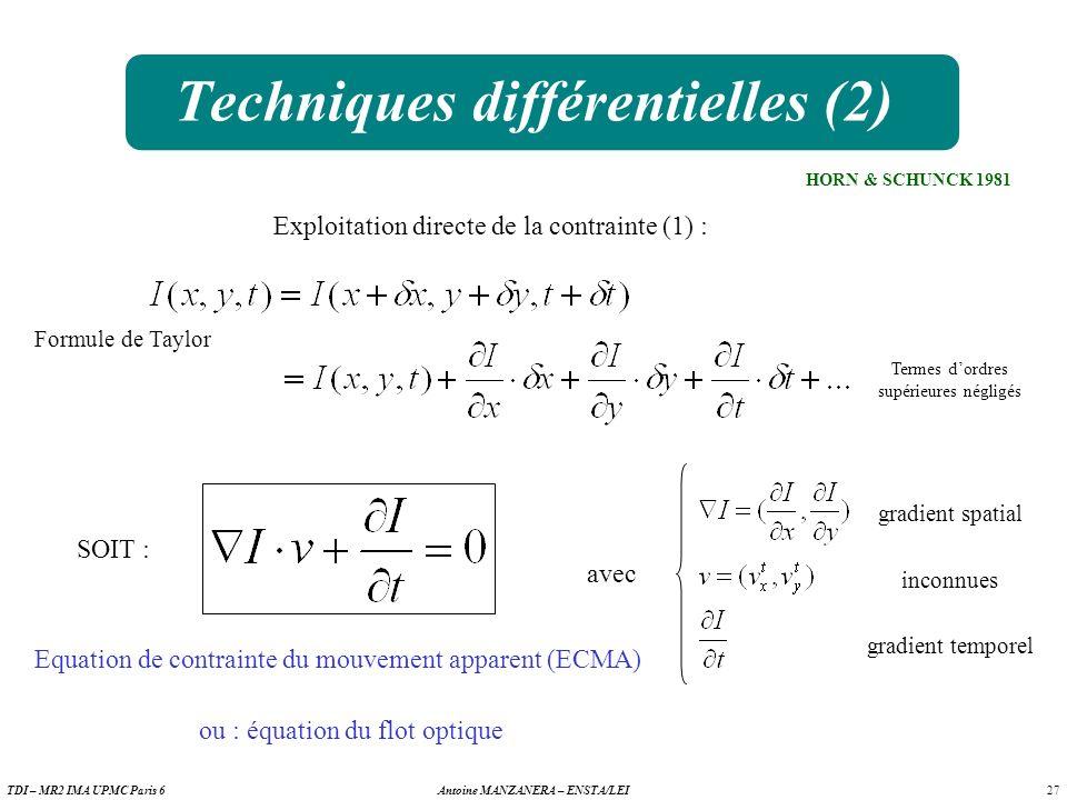 27 Antoine MANZANERA – ENSTA/LEITDI – MR2 IMA UPMC Paris 6 Techniques différentielles (2) Exploitation directe de la contrainte (1) : Formule de Taylor Termes dordres supérieures négligés SOIT : Equation de contrainte du mouvement apparent (ECMA) ou : équation du flot optique avec gradient spatial inconnues gradient temporel HORN & SCHUNCK 1981