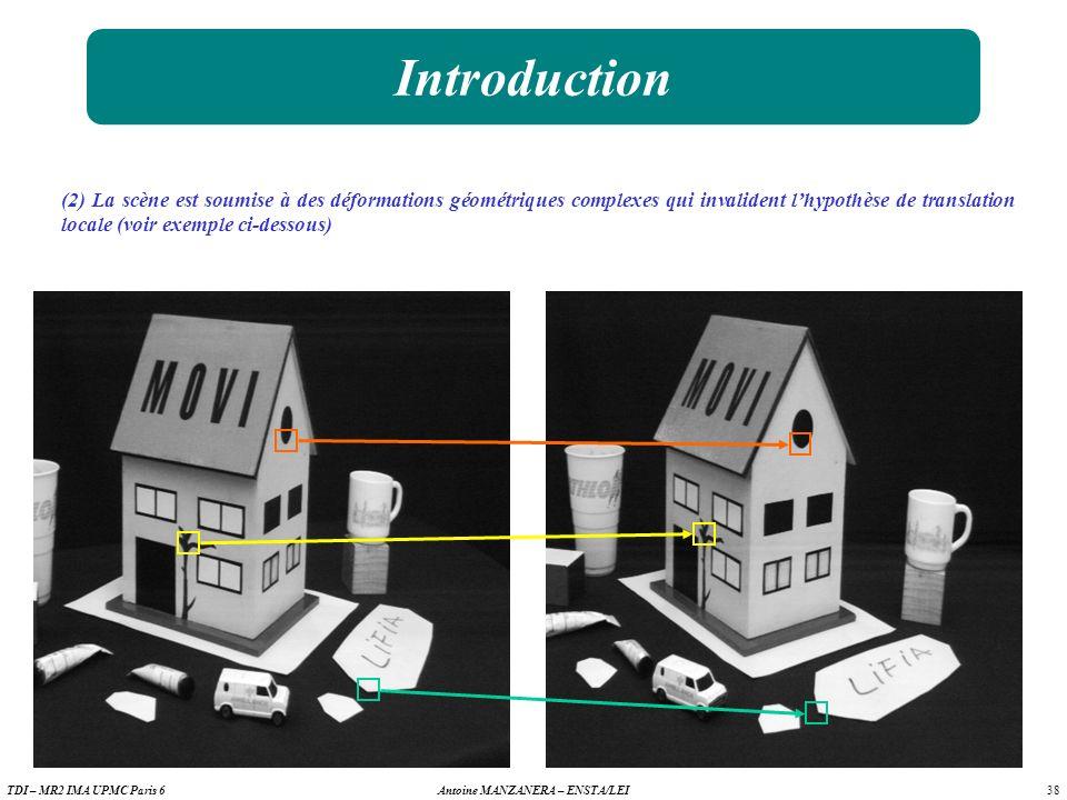 38 Antoine MANZANERA – ENSTA/LEITDI – MR2 IMA UPMC Paris 6 Introduction (2) La scène est soumise à des déformations géométriques complexes qui invalident lhypothèse de translation locale (voir exemple ci-dessous)