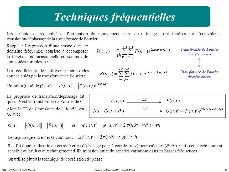 40 Antoine MANZANERA – ENSTA/LEITDI – MR2 IMA UPMC Paris 6 Techniques fréquentielles Les techniques fréquentielles destimation du mouvement entre deux images sont fondées sur léquivalence translation/déphasage de la transformée de Fourier : Les coefficients des différentes sinusoïdes sont calculés par la transformée de Fourier : Transformée de Fourier discrète inverse Transformée de Fourier discrète directe Notation (module,phase) : Rappel : lexpression dune image dans le domaine fréquentiel consiste à décomposer la fonction bidimensionnelle en sommes de sinusoïdes complexes : La propriété de translation/déphasage dit que si F est la transformée de Fourier de I : TF Alors la TF de I translatée de (- x,- y), est G, avec : Soit : et : Le déphasage entre F et G vaut donc : Il suffit donc en théorie de considérer ce déphasage pour 2 couples (u,v) pour calculer ( x, y), mais cette technique est sensible au bruit et aux changement dillumination qui induisent des variations dans les basses fréquences.