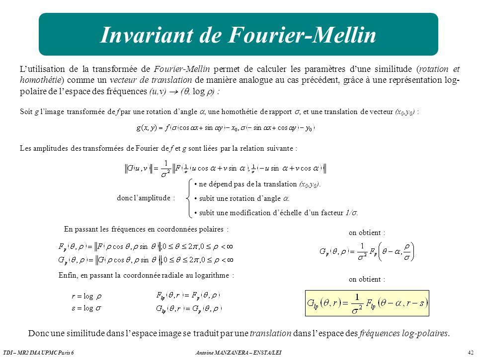 42 Antoine MANZANERA – ENSTA/LEITDI – MR2 IMA UPMC Paris 6 Invariant de Fourier-Mellin Lutilisation de la transformée de Fourier-Mellin permet de calculer les paramètres dune similitude (rotation et homothétie) comme un vecteur de translation de manière analogue au cas précédent, grâce à une représentation log- polaire de lespace des fréquences (u,v) (, log ) : Soit g limage transformée de f par une rotation dangle, une homothétie de rapport, et une translation de vecteur (x 0,y 0 ) : En passant les fréquences en coordonnées polaires : on obtient : Les amplitudes des transformées de Fourier de f et g sont liées par la relation suivante : ne dépend pas de la translation (x 0,y 0 ).