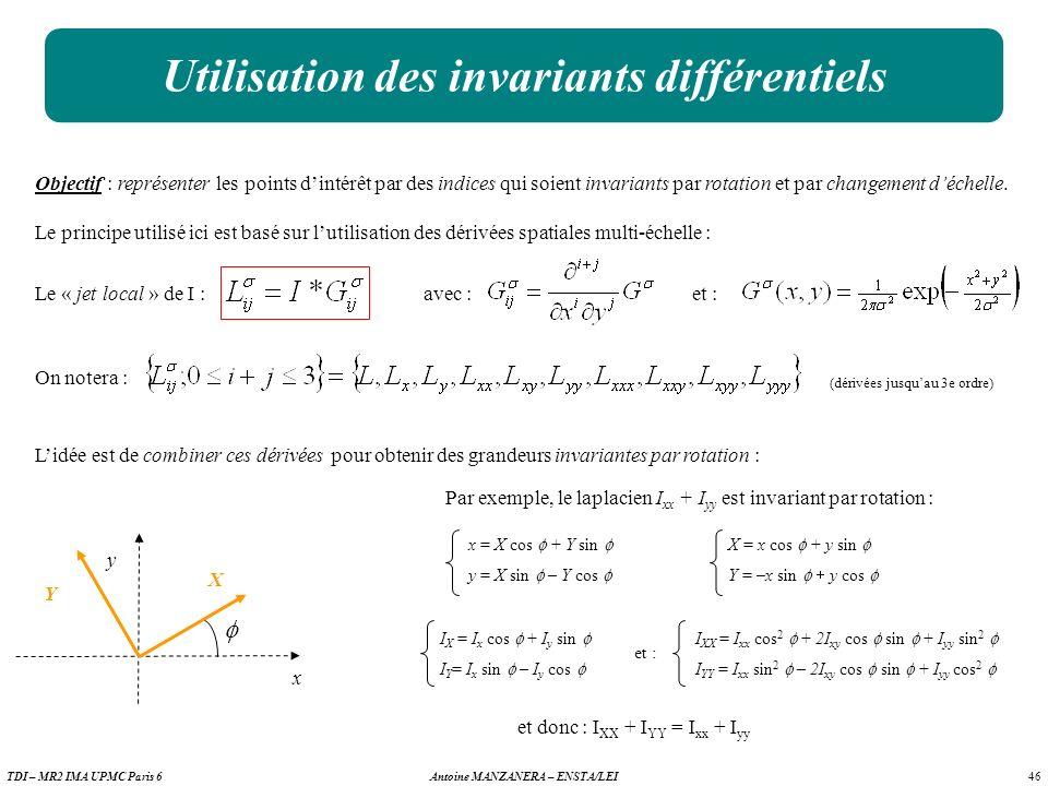 46 Antoine MANZANERA – ENSTA/LEITDI – MR2 IMA UPMC Paris 6 Utilisation des invariants différentiels On notera : (dérivées jusquau 3e ordre) Objectif : représenter les points dintérêt par des indices qui soient invariants par rotation et par changement déchelle.