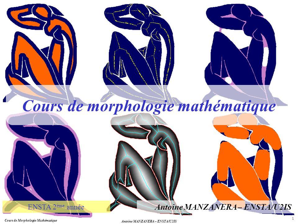 Cours de morphologie mathématique Antoine MANZANERA – ENSTA/U2IS ENSTA 2 ème année Cours de Morphologie Mathématique Antoine MANZANERA – ENSTA/U2IS 1
