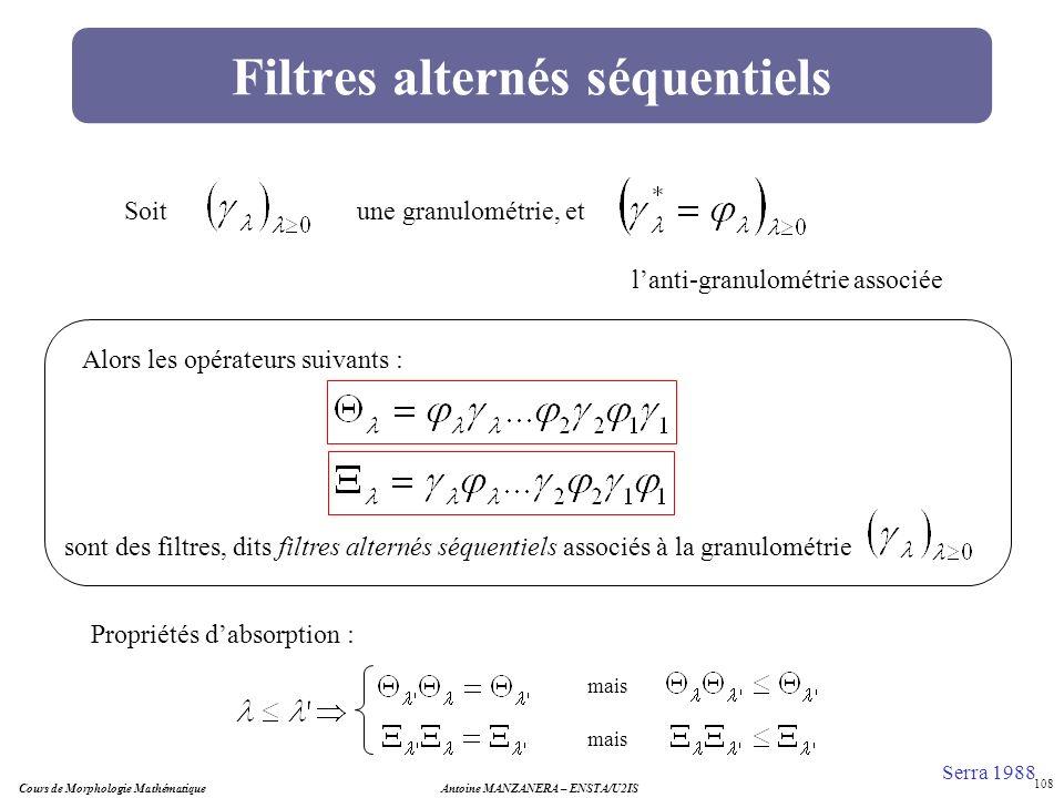 Cours de Morphologie MathématiqueAntoine MANZANERA – ENSTA/U2IS 108 Filtres alternés séquentiels Soitune granulométrie, et lanti-granulométrie associé