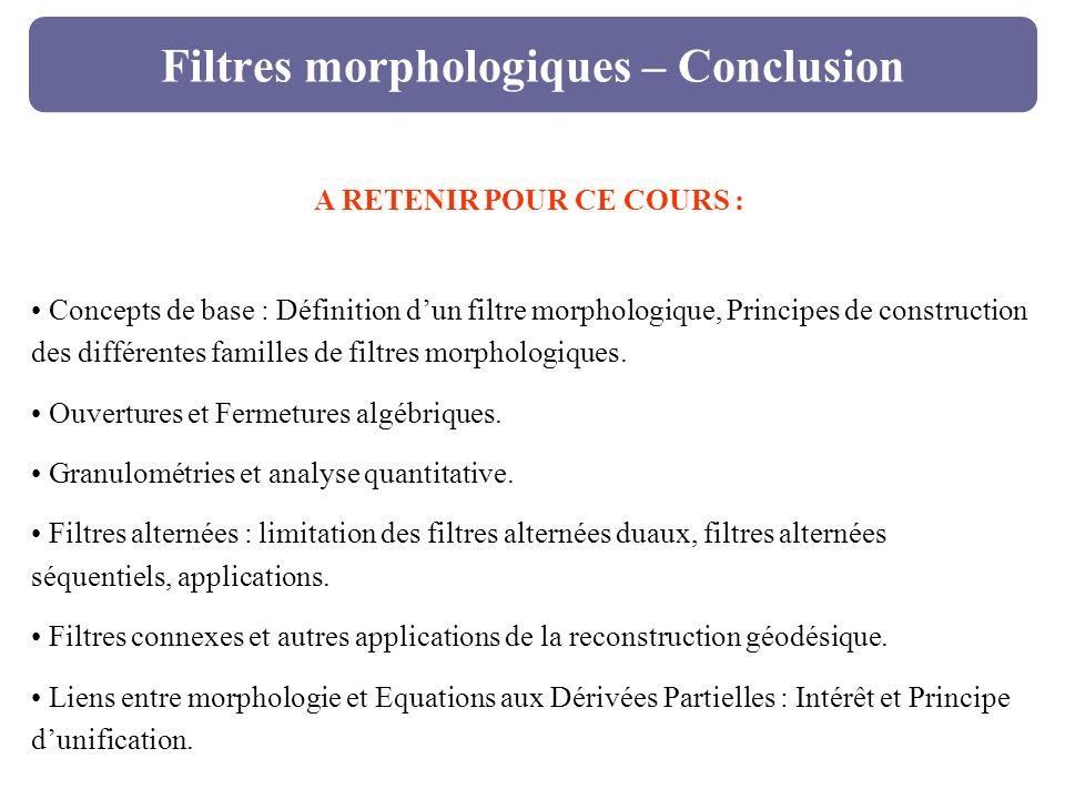 Filtres morphologiques – Conclusion A RETENIR POUR CE COURS : Concepts de base : Définition dun filtre morphologique, Principes de construction des di