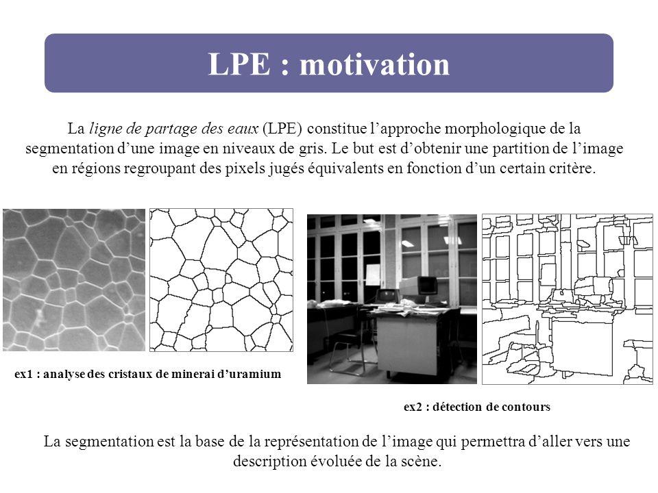 LPE : motivation La ligne de partage des eaux (LPE) constitue lapproche morphologique de la segmentation dune image en niveaux de gris. Le but est dob
