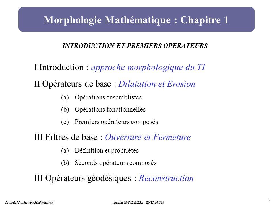Morphologie Mathématique : Chapitre 1 INTRODUCTION ET PREMIERS OPERATEURS I Introduction : approche morphologique du TI II Opérateurs de base : Dilata