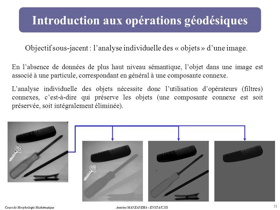 Antoine MANZANERA – ENSTA/U2IS 51 Introduction aux opérations géodésiques Objectif sous-jacent : lanalyse individuelle des « objets » dune image. En l
