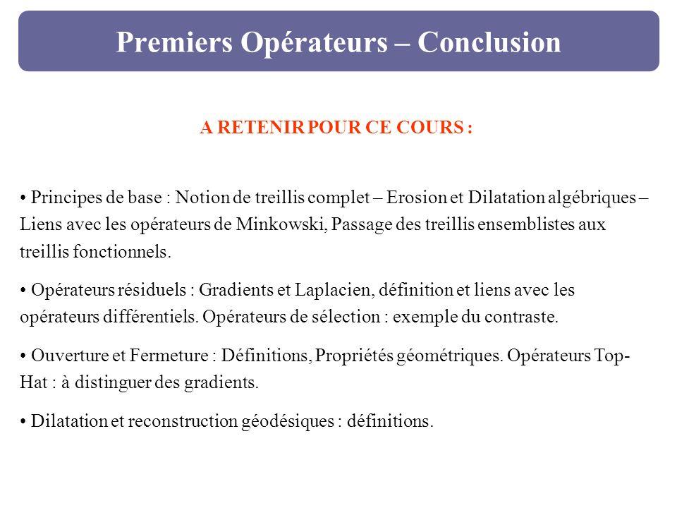 Premiers Opérateurs – Conclusion A RETENIR POUR CE COURS : Principes de base : Notion de treillis complet – Erosion et Dilatation algébriques – Liens