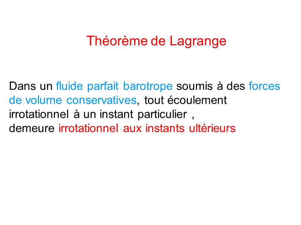 Théorème de Lagrange Dans un fluide parfait barotrope soumis à des forces de volume conservatives, tout écoulement irrotationnel à un instant particul