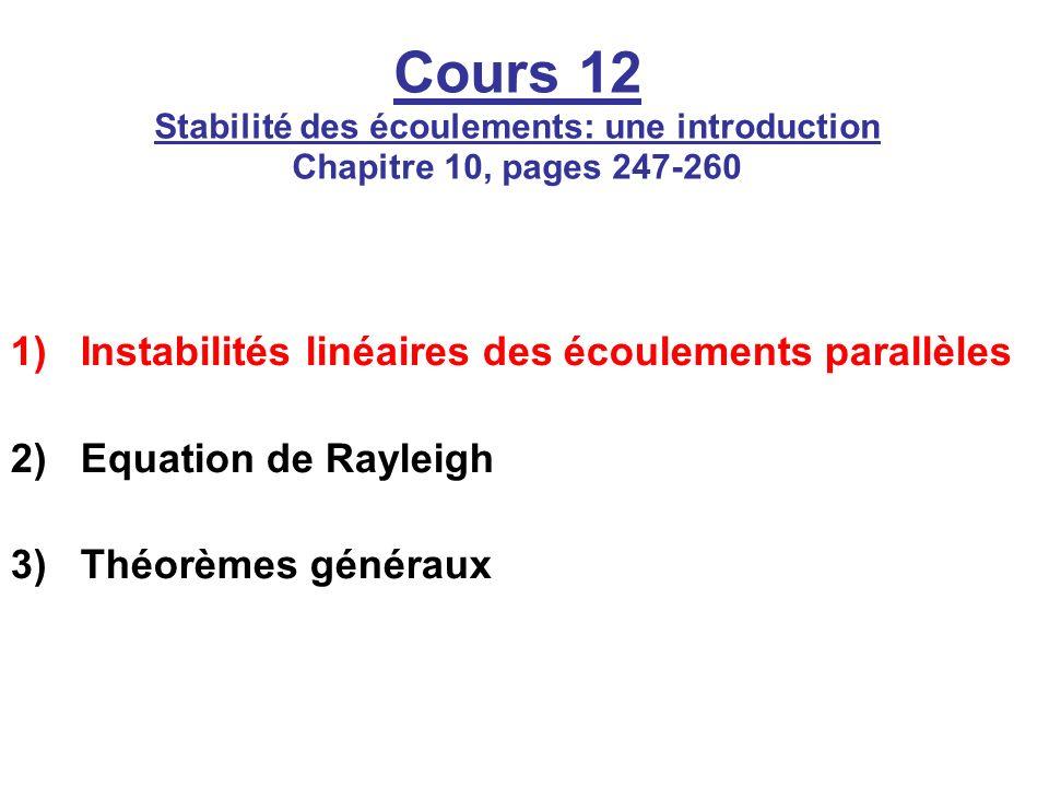 Cours 12 Stabilité des écoulements: une introduction Chapitre 10, pages 247-260 1)Instabilités linéaires des écoulements parallèles 2)Equation de Rayleigh 3)Théorèmes généraux