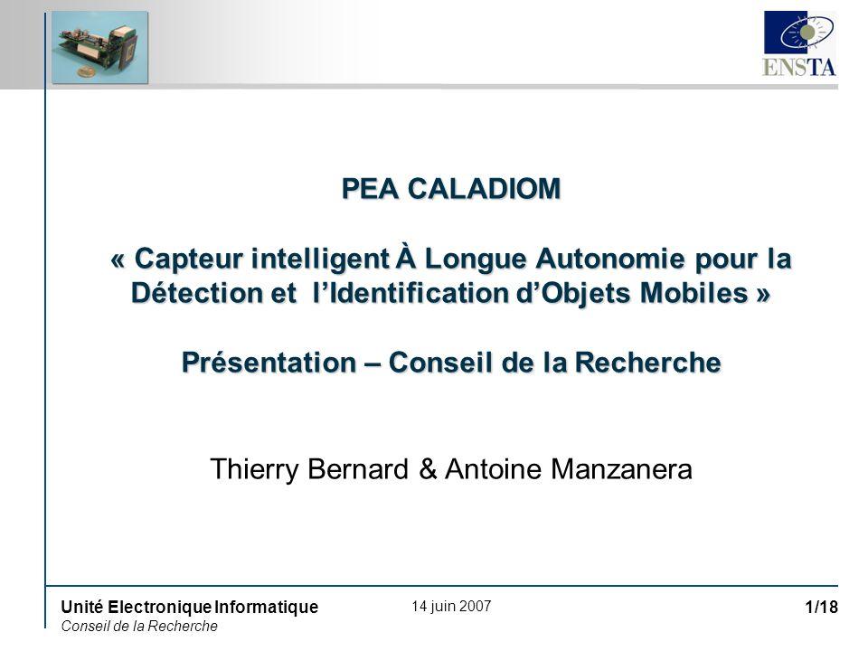 14 juin 2007 Unité Electronique Informatique Conseil de la Recherche 1/18 PEA CALADIOM « Capteur intelligent À Longue Autonomie pour la Détection et l