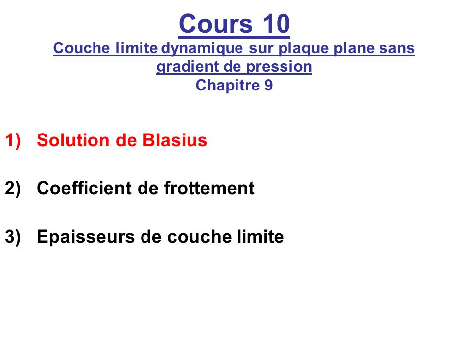 Cours 10 Couche limite dynamique sur plaque plane sans gradient de pression Chapitre 9 1)Solution de Blasius 2)Coefficient de frottement 3)Epaisseurs