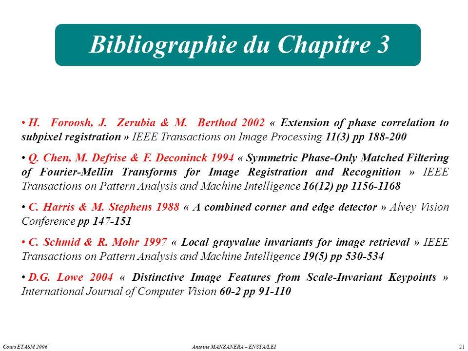 21 Antoine MANZANERA – ENSTA/LEICours ETASM 2006 Bibliographie du Chapitre 3 H. Foroosh, J. Zerubia & M. Berthod 2002 « Extension of phase correlation