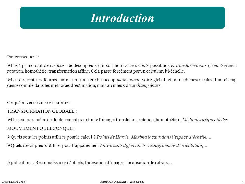 4 Antoine MANZANERA – ENSTA/LEICours ETASM 2006 Introduction Par conséquent : Il est primordial de disposer de descripteurs qui soit le plus invariant
