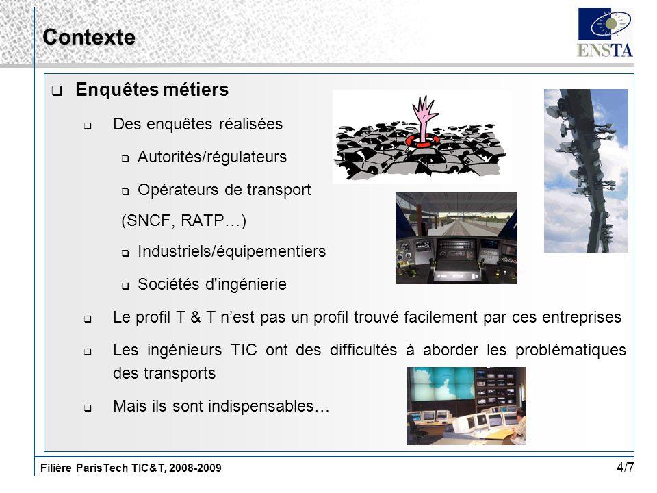 Filière ParisTech TIC&T, 2008-2009 4/7 Contexte Enquêtes métiers Des enquêtes réalisées Autorités/régulateurs Opérateurs de transport (SNCF, RATP…) In