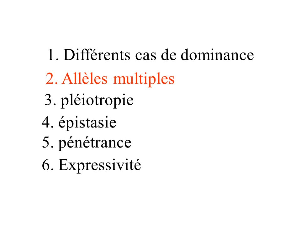 1. Différents cas de dominance 2. Allèles multiples 3. pléiotropie 5. pénétrance 6. Expressivité 4. épistasie