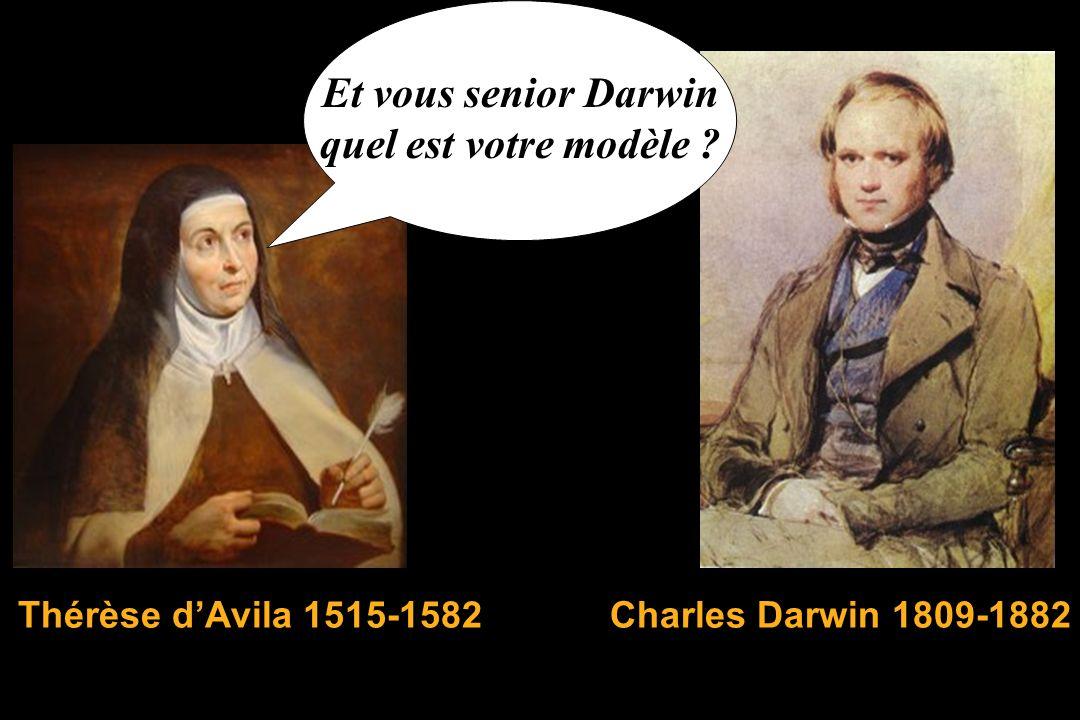 Et vous senior Darwin quel est votre modèle ? Thérèse dAvila 1515-1582Charles Darwin 1809-1882