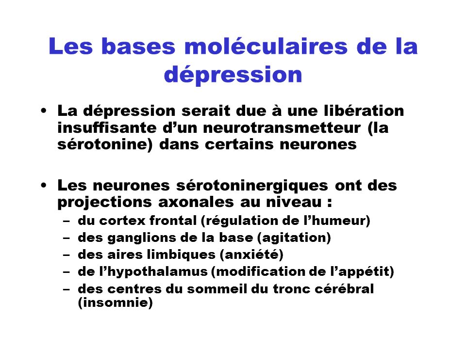 Les bases moléculaires de la dépression La dépression serait due à une libération insuffisante dun neurotransmetteur (la sérotonine) dans certains neu