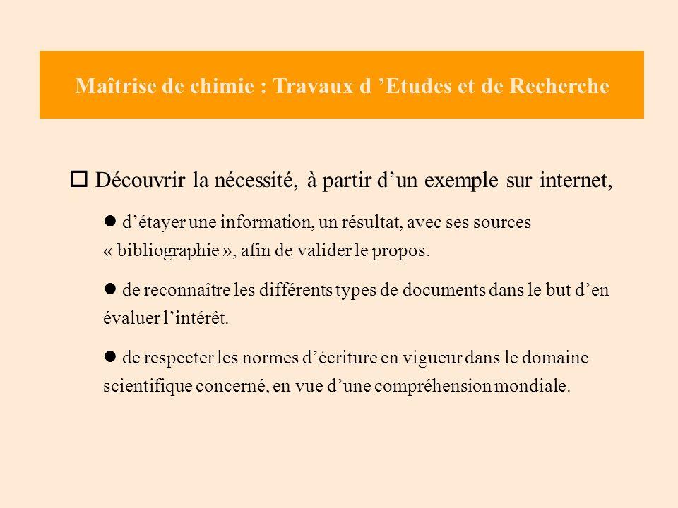 Maîtrise de chimie : Travaux d Etudes et de Recherche Découvrir la nécessité, à partir dun exemple sur internet, détayer une information, un résultat, avec ses sources « bibliographie », afin de valider le propos.