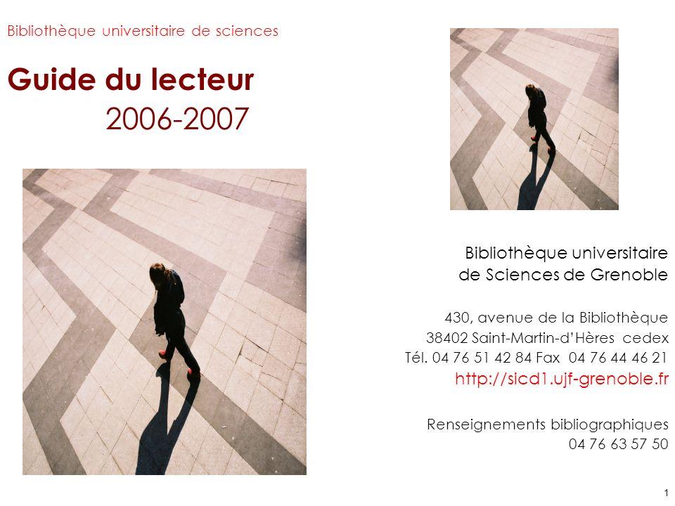 1 Bibliothèque universitaire de sciences Guide du lecteur 2006-2007 Guide du lecteur 2005-2006 Bibliothèque universitaire de Sciences de Grenoble 430, avenue de la Bibliothèque 38402 Saint-Martin-dHères cedex Tél.