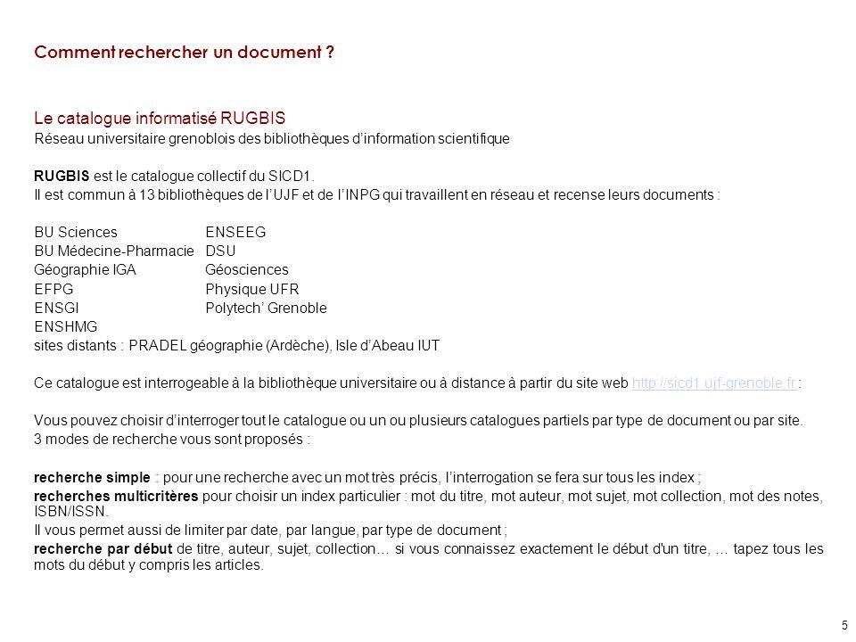 5 Comment rechercher un document ? Le catalogue informatisé RUGBIS Réseau universitaire grenoblois des bibliothèques dinformation scientifique RUGBIS
