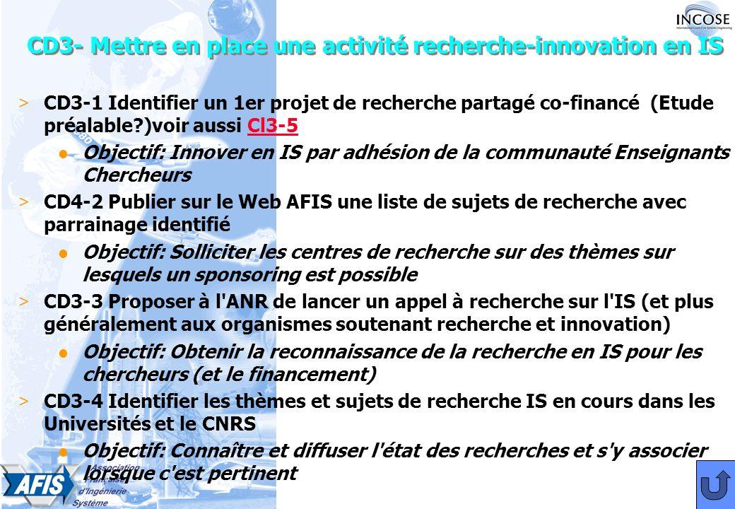 CD3- Mettre en place une activité recherche-innovation en IS > CD3-1 Identifier un 1er projet de recherche partagé co-financé (Etude préalable )voir aussi Cl3-5Cl3-5 l Objectif: Innover en IS par adhésion de la communauté Enseignants Chercheurs > CD4-2 Publier sur le Web AFIS une liste de sujets de recherche avec parrainage identifié l Objectif: Solliciter les centres de recherche sur des thèmes sur lesquels un sponsoring est possible > CD3-3 Proposer à l ANR de lancer un appel à recherche sur l IS (et plus généralement aux organismes soutenant recherche et innovation) l Objectif: Obtenir la reconnaissance de la recherche en IS pour les chercheurs (et le financement) > CD3-4 Identifier les thèmes et sujets de recherche IS en cours dans les Universités et le CNRS l Objectif: Connaître et diffuser l état des recherches et s y associer lorsque c est pertinent