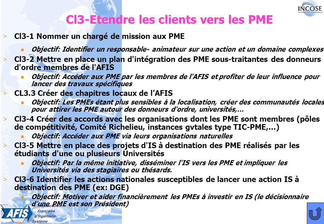 Cl3-Etendre les clients vers les PME > Cl3-1 Nommer un chargé de mission aux PME l Objectif: Identifier un responsable- animateur sur une action et un domaine complexes > Cl3-2 Mettre en place un plan d intégration des PME sous-traitantes des donneurs d ordre membres de l AFIS Objectif: Accéder aux PME par les membres de l AFIS et profiter de leur influence pour lancer des travaux spécifiques > CL3.3 Créer des chapitres locaux de lAFIS l Objectif: Les PMEs étant plus sensibles à la localisation, créer des communautés locales pour attirer les PME autour des donneurs d ordre, universités,… > Cl3-4 Créer des accords avec les organisations dont les PME sont membres (pôles de compétitivité, Comité Richelieu, instances gvtales type TIC-PME,...) l Objectif: Accéder aux PME via leurs organisations naturelles > Cl3-5 Mettre en place des projets d IS à destination des PME réalisés par les étudiants d une ou plusieurs Universités l Objectif: Par la même initiative, disséminer l IS vers les PME et impliquer les Universités via des stagiaires ou thésards.