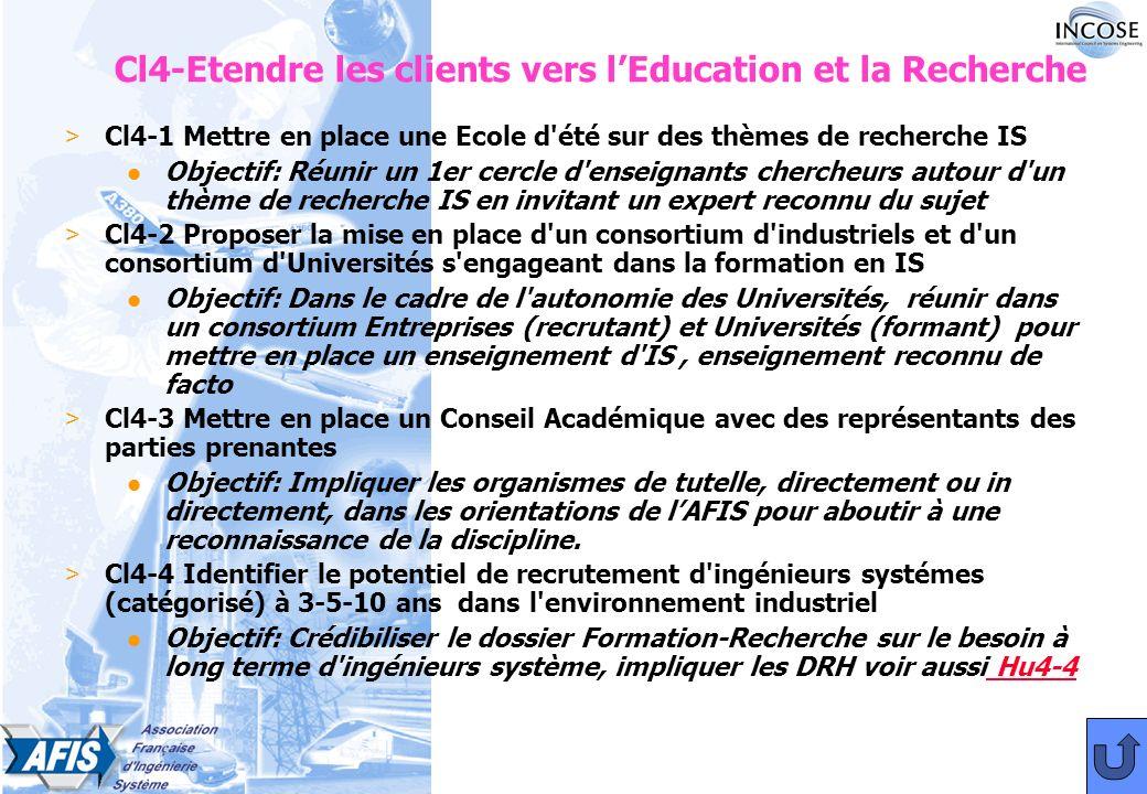 Cl4-Etendre les clients vers lEducation et la Recherche > Cl4-1 Mettre en place une Ecole d été sur des thèmes de recherche IS l Objectif: Réunir un 1er cercle d enseignants chercheurs autour d un thème de recherche IS en invitant un expert reconnu du sujet > Cl4-2 Proposer la mise en place d un consortium d industriels et d un consortium d Universités s engageant dans la formation en IS l Objectif: Dans le cadre de l autonomie des Universités, réunir dans un consortium Entreprises (recrutant) et Universités (formant) pour mettre en place un enseignement d IS, enseignement reconnu de facto > Cl4-3 Mettre en place un Conseil Académique avec des représentants des parties prenantes l Objectif: Impliquer les organismes de tutelle, directement ou in directement, dans les orientations de lAFIS pour aboutir à une reconnaissance de la discipline.