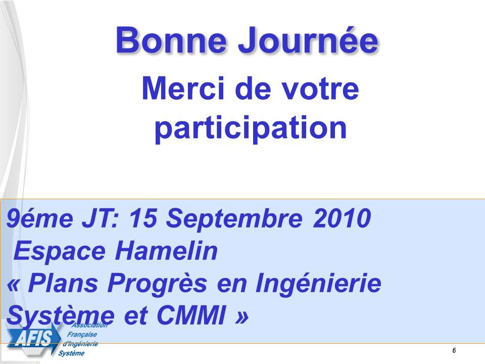 Bonne Journée Merci de votre participation 6 9éme JT: 15 Septembre 2010 Espace Hamelin « Plans Progrès en Ingénierie Système et CMMI »