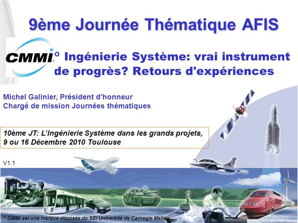 9ème Journée Thématique AFIS ° Ingénierie Système: vrai instrument de progrès? Retours d'expériences ° CMMI est une marque déposée du SEI Université d