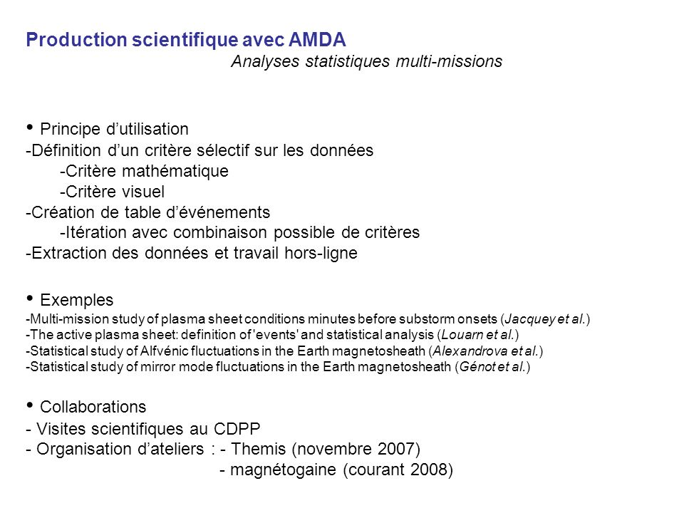 Production scientifique avec AMDA Analyses statistiques multi-missions Principe dutilisation -Définition dun critère sélectif sur les données -Critère mathématique -Critère visuel -Création de table dévénements -Itération avec combinaison possible de critères -Extraction des données et travail hors-ligne Exemples -Multi-mission study of plasma sheet conditions minutes before substorm onsets (Jacquey et al.) -The active plasma sheet: definition of events and statistical analysis (Louarn et al.) -Statistical study of Alfvénic fluctuations in the Earth magnetosheath (Alexandrova et al.) -Statistical study of mirror mode fluctuations in the Earth magnetosheath (Génot et al.) Collaborations - Visites scientifiques au CDPP - Organisation dateliers : - Themis (novembre 2007) - magnétogaine (courant 2008)