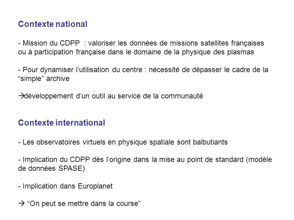 Contexte national - Mission du CDPP : valoriser les données de missions satellites françaises ou à participation française dans le domaine de la physique des plasmas - Pour dynamiser lutilisation du centre : nécessité de dépasser le cadre de la simple archive développement dun outil au service de la communauté Contexte international - Les observatoires virtuels en physique spatiale sont balbutiants - Implication du CDPP dès lorigine dans la mise au point de standard (modèle de données SPASE) - Implication dans Europlanet On peut se mettre dans la course