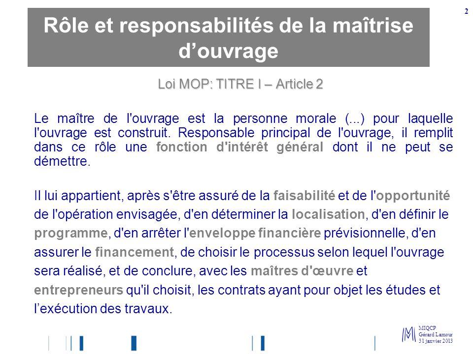 MIQCP Gérard Lamour 31 janvier 2013 2 Loi MOP: TITRE I – Article 2 Le maître de l'ouvrage est la personne morale (...) pour laquelle l'ouvrage est con