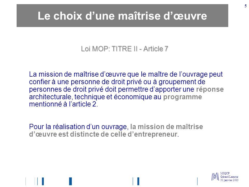 MIQCP Gérard Lamour 31 janvier 2013 5 Loi MOP: TITRE II - Article 7 La mission de maîtrise dœuvre que le maître de louvrage peut confier à une personn