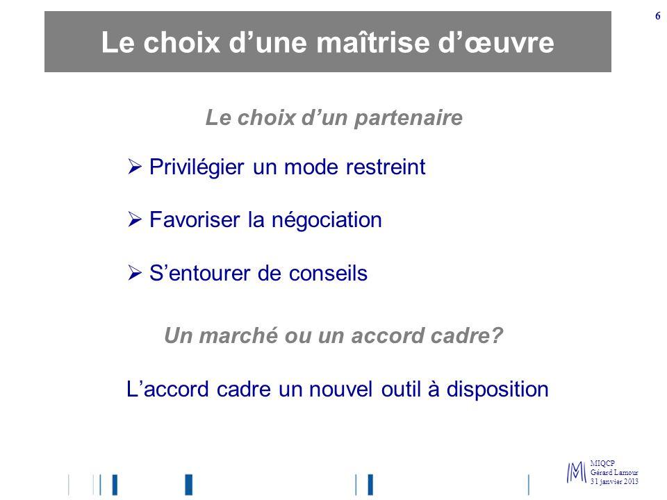 MIQCP Gérard Lamour 31 janvier 2013 6 Le choix dun partenaire Privilégier un mode restreint Favoriser la négociation Sentourer de conseils Un marché o