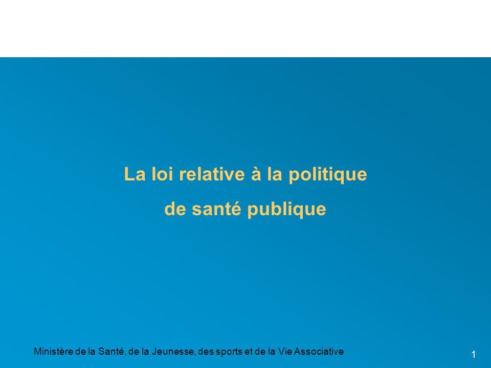 Ministère de la Santé, de la Jeunesse, des sports et de la Vie Associative 1 La loi relative à la politique de santé publique