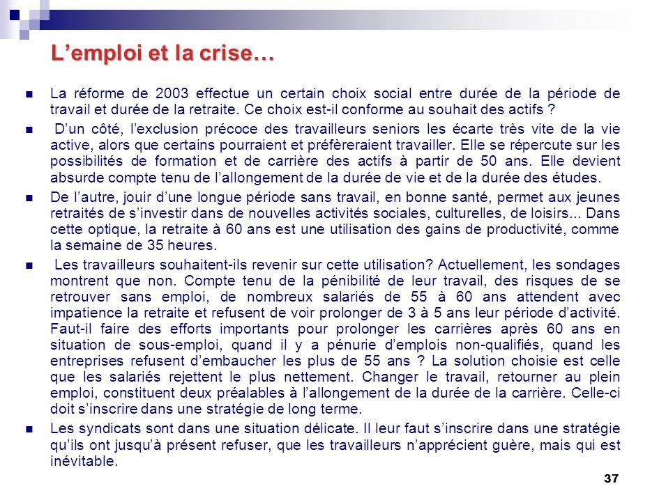 37 Lemploi et la crise… Lemploi et la crise… La réforme de 2003 effectue un certain choix social entre durée de la période de travail et durée de la retraite.