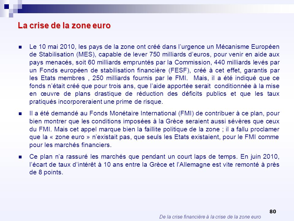 De la crise financière à la crise de la zone euro 80 La crise de la zone euro Le 10 mai 2010, les pays de la zone ont créé dans lurgence un Mécanisme