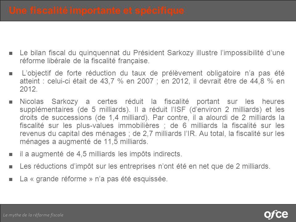 Le mythe de la réforme fiscale Une fiscalité importante et spécifique Le bilan fiscal du quinquennat du Président Sarkozy illustre limpossibilité dune