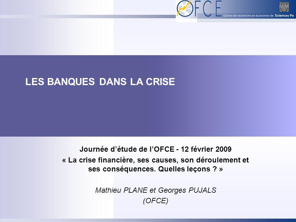 LES BANQUES DANS LA CRISE Journée détude de lOFCE - 12 février 2009 « La crise financière, ses causes, son déroulement et ses conséquences. Quelles le