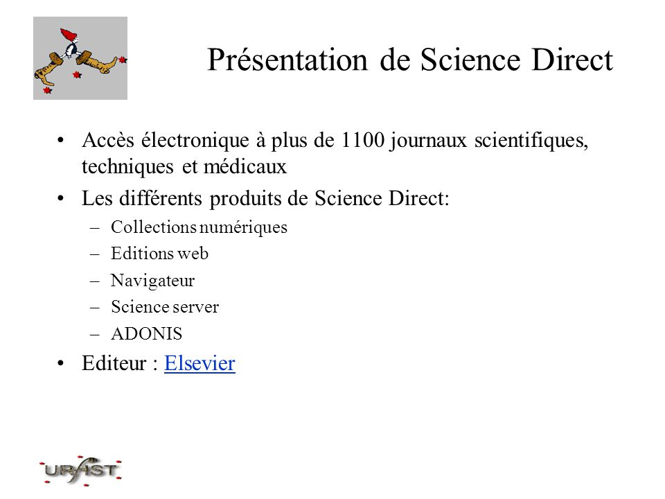 Recherche sur Science Direct –La recherche simple se fait : soit en sélectionnant votre domaine d intérêt, dans la fenêtre « subject view » soit en utilisant la fenêtre « Quick Search » où vous tapez un mot-clé : par défaut, la sélection est « all sciences » Recherche sur un auteur ou un sujet dans les abstracts, les titres, et les mots-clés, –si vous êtes sur la page d accueil, la recherche se fait dans toutes les sources Utilisation des opérateurs booléens possible