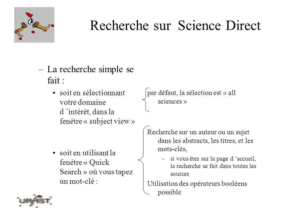 Recherche sur Science Direct –La recherche avancée: utiliser le Search form cliquer sur le bouton « Search » (le 3ème en haut) sélectionner soit « Basic » soit « Advanced » (onglets à droite) choisir les sources dans lesquelles on veut chercher en cliquant sur : –All sources –Journaux –Abstracts databases –Scirus (moteur de recherche sur le web pour rajouter de l information)