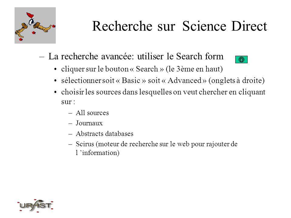Recherche sur Science Direct Option « Basic »: Critères de recherche –remplir les champs en texte libre –cliquer dans le menu déroulant : –bouton « search » pour activer la recherche –auteur, institution, mot-clé champs de recherche possibles : résumés, titres, mots-clés, auteurs, affiliation, références, nom du périodique, ISSN, texte intégral… recherche dans tous les journaux ou dans un sous- ensemble ex : biochimie ou économie limite à une ou plusieurs années de parution