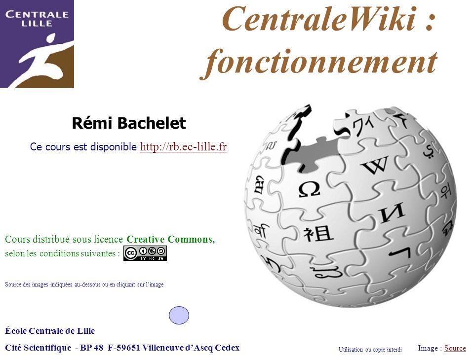 Utilisation ou copie interdites sans citation Rémi Bachelet – Ecole Centrale de Lille 1 CentraleWiki : fonctionnement Image : SourceSource École Centr