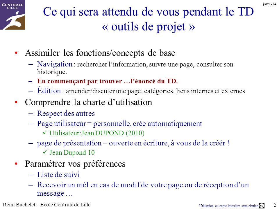 Utilisation ou copie interdites sans citation Rémi Bachelet – Ecole Centrale de Lille 3 janv.-14 Ce qui sera attendu de vous pendant le TD « outils de projet » Créer la page vous décrivant – Respecter le nommage « Thomas Durand 10 » – [[Catégorie:Promo 2010]], mais aussi [[Catégorie:Localisation de la prépa]] etc… – Cest un wiki, il est possible faire énormément de choses créer une nouvelle catégorie (en respectant larborescence), Compléter les pages des autres.
