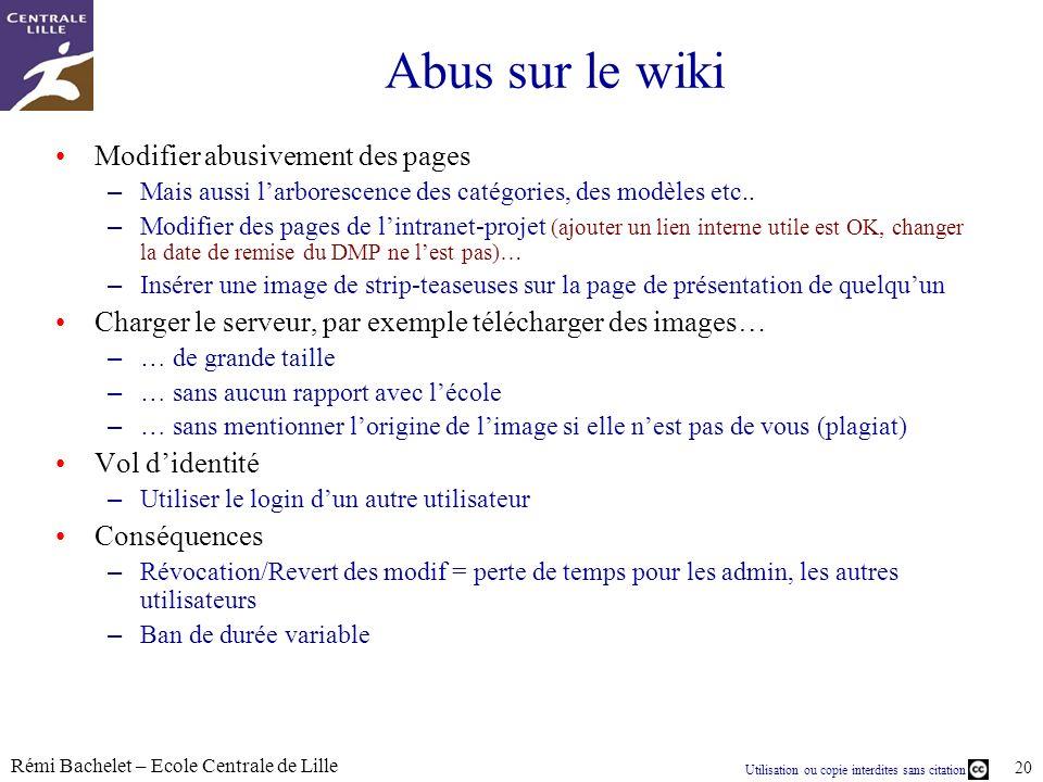 Utilisation ou copie interdites sans citation Rémi Bachelet – Ecole Centrale de Lille 20 Abus sur le wiki Modifier abusivement des pages – Mais aussi larborescence des catégories, des modèles etc..